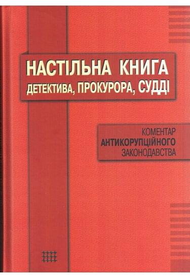Настільна книга детектива, прокурора, судді: коментар антикорупційного законодавства - фото 1