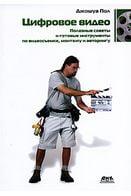 Цифровое видео. Полезные советы и готовые инстру-менты по видеосъемке, монтажу и авторингу