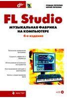 FL Studio. Музыкальная фабрика на компьютере. 4-е изд.