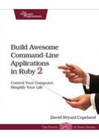 Build Awesome Command-Line Applications in Ruby 2 Control Your Computer, Simplify Your Life
