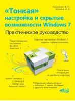 «Тонкая» настройка и секреты Windows 7. Практическое руководство