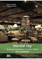 MENTAL RAY. Мастерство визализации в  AUTODESK 3DS MAX. втрое  изд.. цветное издание. Плаксин А.А.