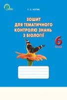 Зошит з тематичного контролю знань з біології. 6 клас : навчальний посібник для загальноосвітніх навчальних закладів / Котик Т.С.