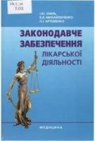 Законодавче забезпечення лікарської діяльності : навч. посіб. для студ. вищ. мед. навч. закл. III-IV рівнів акредитації.