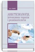 Анестезіологія, інтенсивна терапія і реаніматологія: навчальний посібник (ВНЗ І—ІІІ р. а.) / Ілько А.А.