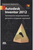 Autodesk Inventor 2012. Трехмерное моделирование деталей и создание чертежей
