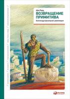 Возвращение примитива: Антииндустриальная революция