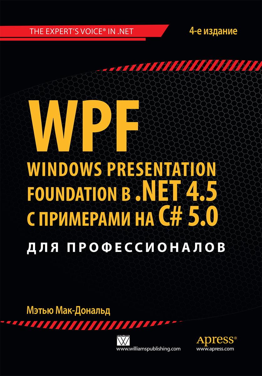 WPF%3A+Windows+Presentation+Foundation+%D0%B2+.NET+4.5+%D1%81+%D0%BF%D1%80%D0%B8%D0%BC%D0%B5%D1%80%D0%B0%D0%BC%D0%B8+%D0%BD%D0%B0+C%23+5.0+%D0%B4%D0%BB%D1%8F+%D0%BF%D1%80%D0%BE%D1%84%D0%B5%D1%81%D1%81%D0%B8%D0%BE%D0%BD%D0%B0%D0%BB%D0%BE%D0%B2 - фото 1