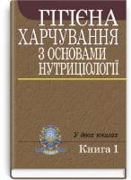 Гігієна харчування з основами нутриціології: у 2-х кн.: підручник. Кн. 1 (ВНЗ III—IV р. а.) / за ред. В.І. Ципріяна