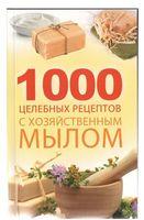 1000 целебных рецептов с хозяйственным мылом