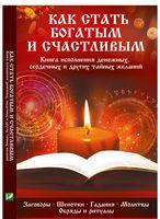 Как стать богатым и счастливым Книга исполнения денежных сердечных и других тайных желаний