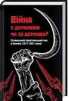 Війна з державою чи за державу? Селянський повстанський рух в Україні 1917—1921 років