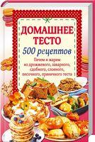 Домашнее тесто. 500 рецептов. Печем и жарим из дрожж.,заварного,сдобн.,слоеного,песочн.,пряничного теста