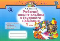 Бровченко А. В. ISBN 978-966-11-0809-6 /Трудове навчання, 1 кл., Робочий зошит-альбом (2017)
