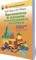 Рібцун Ю.В. ISBN 978-966-11-0822-5/Вихователь й малюки конструюють залюбки. Метод.посіб. (для 3-6р.)