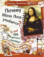 Почему Мона Лиза улыбается? И ещё 100 детских «почему» про искусство и художников 6+