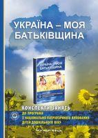 Україна – моя Батьківщина : конспекти занять із національно-патріотичного виховання дітей дошкільного віку