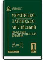 Українсько-латинсько-англійський медичний енциклопедичний словник: у 4 томах. — Том 1. А—Д / укладачі Л.І. Петрух, І.М. Головко