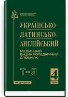 Українсько-латинсько-англійський медичний енциклопедичний словник: у 4 томах. — Том 4. Т—Я / укладачі Л.І. Петрух, І.М. Головко
