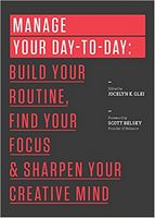 Manage Your Day-to-Day. Build Your Routine, Find Your Focus, and Sharpen Your Creative Mind (The 99U Book Series)