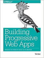 Building Progressive Web Apps: Bringing the Power of Native to the Browser 1st Edition