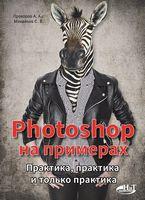 Photoshop на примерах. Практика, практика и только практика