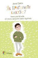 Для турботливих батьків. Як пригорнути кактус? Книга для батьків, які хочуть зрозуміти своїх підлітків.