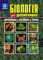 Біологія для допитливих. 1 частина. Дроб'янки. Рослини. Гриби. Навчальний посібник.