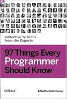 97 Things Every Programmer Should Know: Collective Wisdom from the Experts 1st Edition