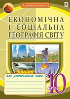 Економічна і соціальна географія світу. Зошит для узагальнення знань. 10 клас. Вид.2-е, переробл. і доп.