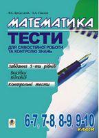 Математика.Тести для самостійної роботи та контролю знань.6-7,7-8,8-9,9-10 кл.