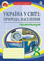 Україна у світі: природа, населення. Практикум. 8 кл. Видання сьоме, перероблене і доповнене. За оновленою програмою