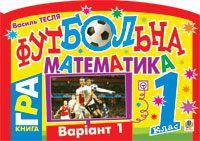 Футбольна математика. Книга-гра. 1 клас. Варіант 1