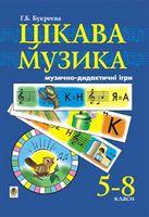 Цікава музика. Музично-дидактичні ігри. 5-8 класи.Навчальний посібник для учнів основної школи.