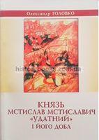 Князь Мстислав Мстиславич «Удатний» і його доба