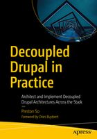 Decoupled Drupal in Practice: Architect and Implement Decoupled Drupal Architectures Across the Stack