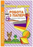 Своїми руками. Робота з папером. 1 клас.  Рекомендовано МОН України
