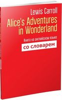 Alice's Adventures in Wonderland. Книга на английском языке со словарем
