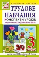 Трудове навчання : конспекти уроків  : 3 кл. : навчально-методичний посібник : до підручника І.М. Веремійчика, В.П. Тименка
