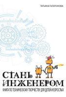 СТАНЬ ИНЖЕНЕРОМ. Книга по техническому творчеству для детей и взрослых