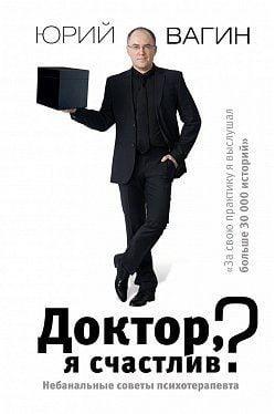 «Доктор, я щасливий? Небанальні поради психотерапевта» Вагін Юрій Робертович
