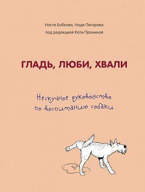 Гладь, люби, хвали. Нескучное руководство по воспитанию собаки.  Бобкова А.М., Пигарева Н.Н., Пронина Е.А.