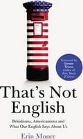 That's Not English.  Britishisms, Americanisms and What Our English Says About Us