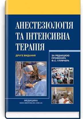 Анестезіологія та інтенсивна терапія: підручник (ВНЗ ІV р. а.) / за ред. Ф. С. Глумчера
