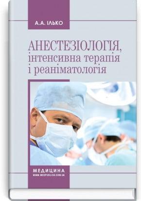 Анестезіологія, інтенсивна терапія і реаніматологія: навчальний посібник (ЗНЗ І—ІІІ н. а.) / Ілько А. А.