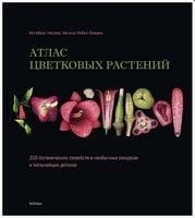 Атлас квіткових рослин. 200 ботанічних сімейств в незвичайних ракурсах і найдрібніших деталях