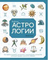 Біблія астрології. Як гармонізувати стосунки з оточуючими, побудувати успішну кар'єру та покращити здоров'я