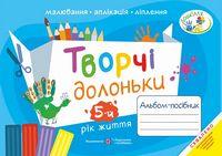 Творчі долоньки. Альбом для дітей 5 року життя малювання, аплікація, ліплення