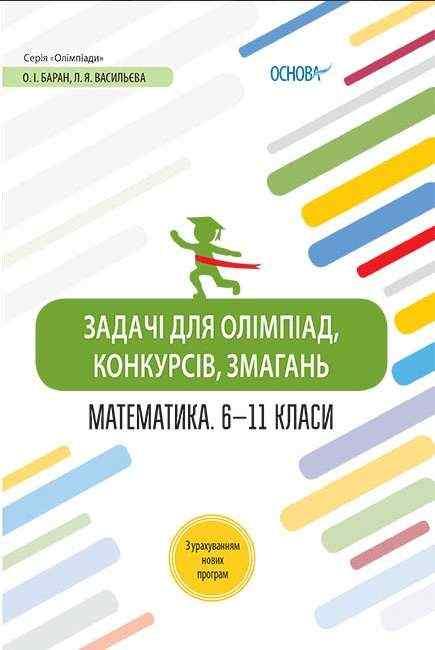 Задачі для олімпіад конкурсів змагань Математика 6–11 класи Баран О. Основа