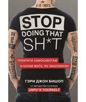 Stop doing that sh*t. Прекрати самосаботаж и начни жить по максимуму (Украина) Бишоп Г.